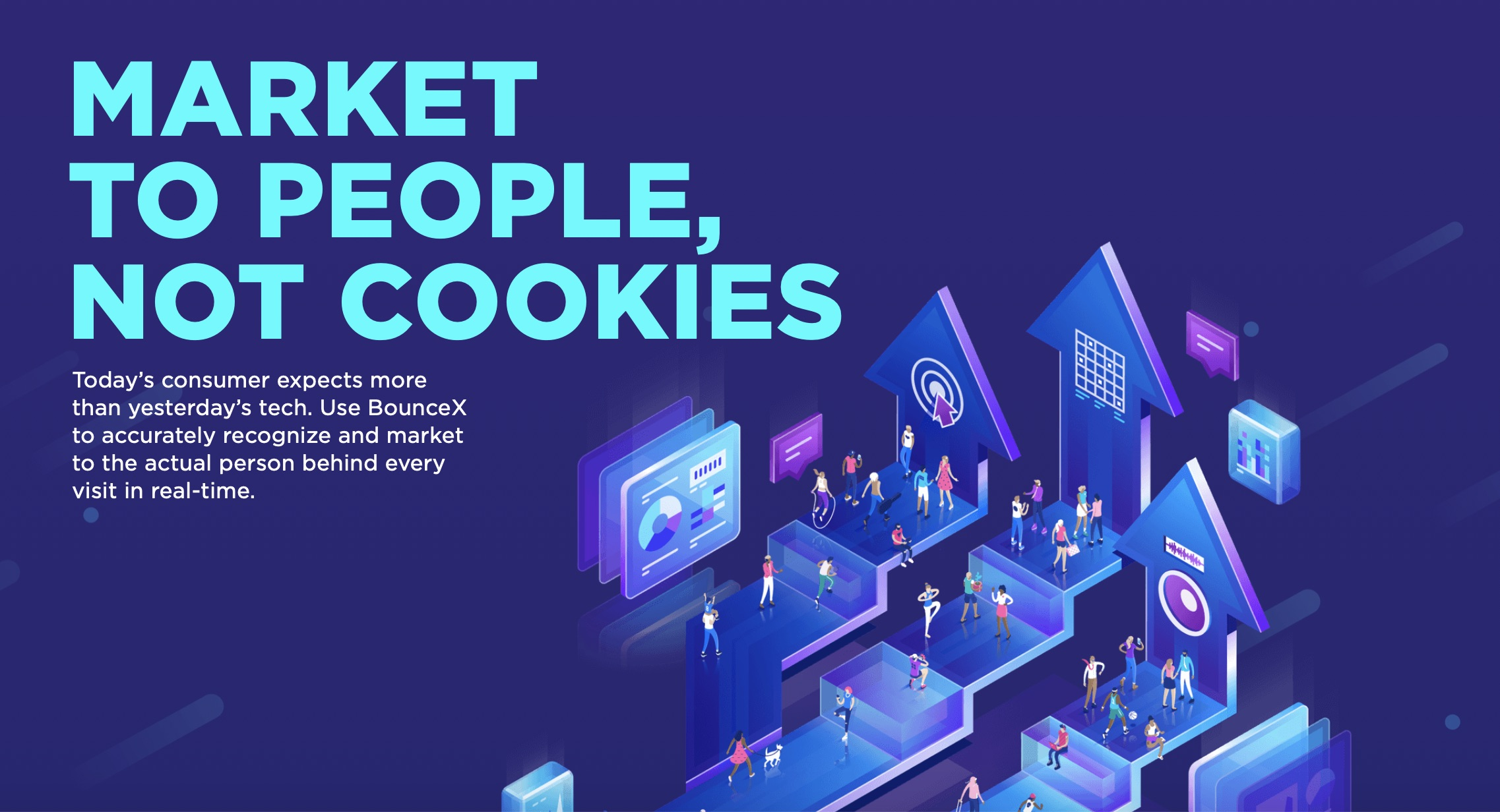 Market to people, not cookies. Today's consumer expects more than yesterday's tech. Use BounceX to accurately recognize and market to the actual person behind every visit in real-time.